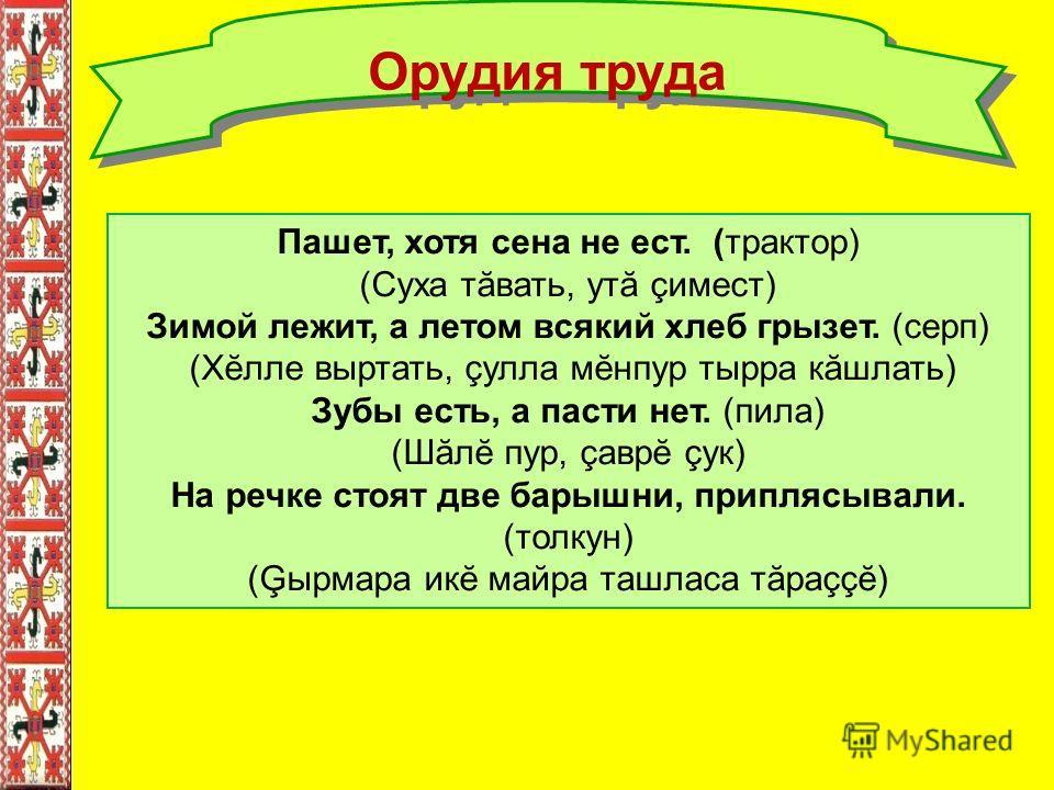 Орудия труда Пашет, хотя сена не ест. (трактор) (Суха тăвать, утă çимест) Зимой лежит, а летом всякий хлеб грызет. (серп) (Хĕлле выртать, çулла мĕнпур тырра кăшлать) Зубы есть, а пасти нет. (пила) (Шăлĕ пур, çаврĕ çук) На речке стоят две барышни, при