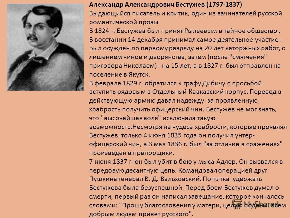 Александр Александрович Бестужев (1797-1837) Выдающийся писатель и критик, один из зачинателей русской романтической прозы В 1824 г. Бестужев был принят Рылеевым в тайное общество. В восстании 14 декабря принимал самое деятельное участие. Был осужден