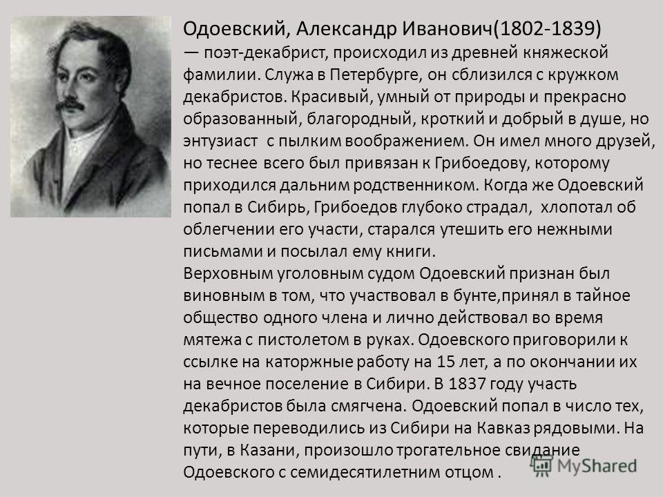 Одоевский, Александр Иванович(1802-1839) поэт-декабрист, происходил из древней княжеской фамилии. Служа в Петербурге, он сблизился с кружком декабристов. Красивый, умный от природы и прекрасно образованный, благородный, кроткий и добрый в душе, но эн