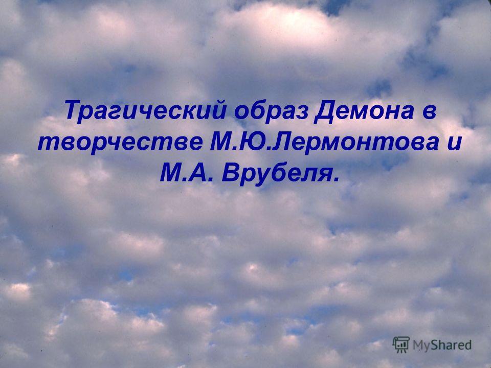 Трагический образ Демона в творчестве М.Ю.Лермонтова и М.А. Врубеля.