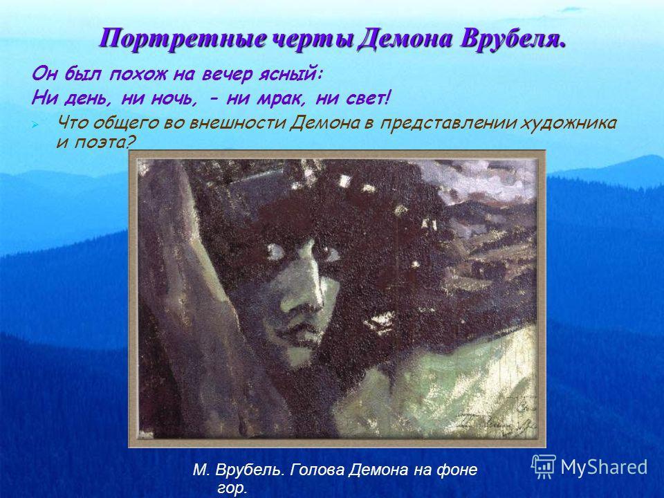 Портретные черты Демона Врубеля. Он был похож на вечер ясный: Ни день, ни ночь, - ни мрак, ни свет! Что общего во внешности Демона в представлении художника и поэта? М. Врубель. Голова Демона на фоне гор.