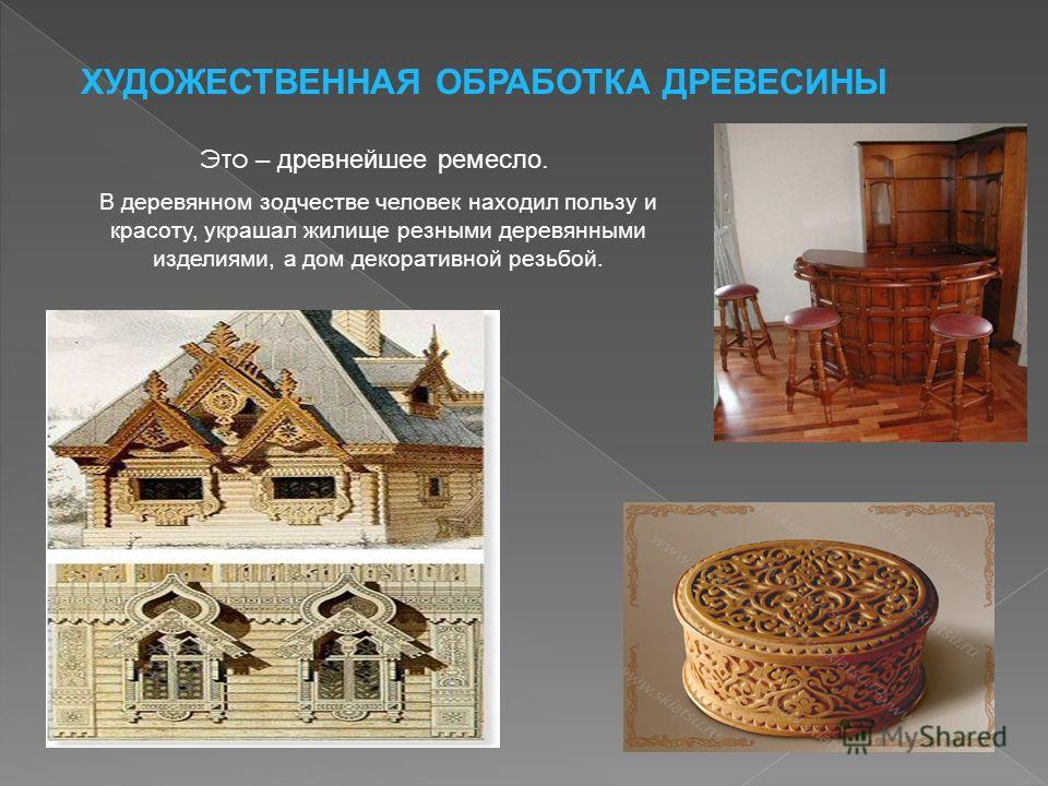 Это – древнейшее ремесло. В деревянном зодчестве человек находил пользу и красоту, украшал жилище резными деревянными изделиями, а дом декоративной резьбой. ХУДОЖЕСТВЕННАЯ ОБРАБОТКА ДРЕВЕСИНЫ