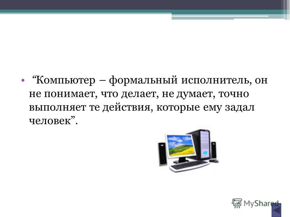 Компьютер – формальный исполнитель, он не понимает, что делает, не думает, точно выполняет те действия, которые ему задал человек.