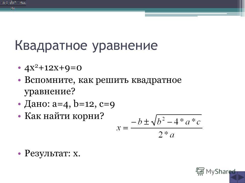 Квадратное уравнение 4х 2 +12х+9=0 Вспомните, как решить квадратное уравнение? Дано: a=4, b=12, c=9 Как найти корни? Результат: х.