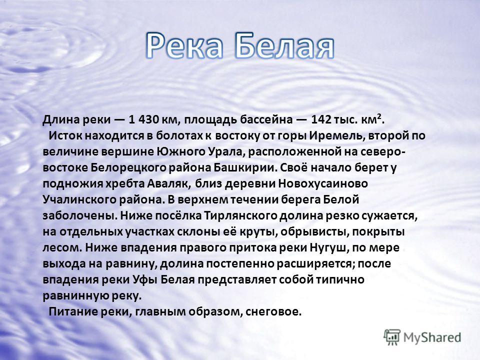 Длина реки 1 430 км, площадь бассейна 142 тыс. км². Исток находится в болотах к востоку от горы Иремель, второй по величине вершине Южного Урала, расположенной на северо- востоке Белорецкого района Башкирии. Своё начало берет у подножия хребта Аваляк