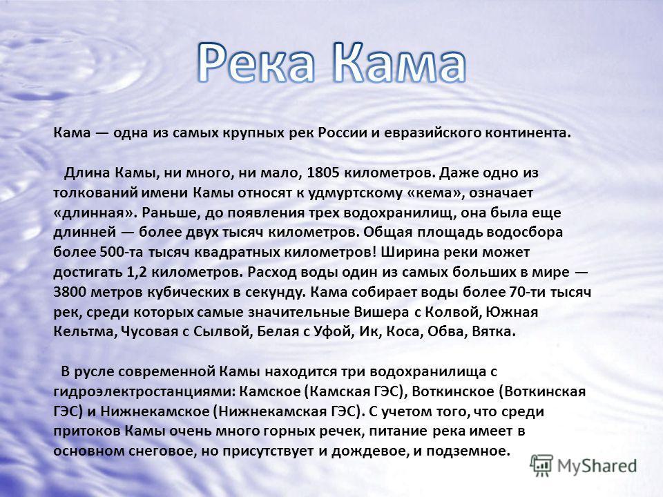 Кама одна из самых крупных рек России и евразийского континента. Длина Камы, ни много, ни мало, 1805 километров. Даже одно из толкований имени Камы относят к удмуртскому «кема», означает «длинная». Раньше, до появления трех водохранилищ, она была еще