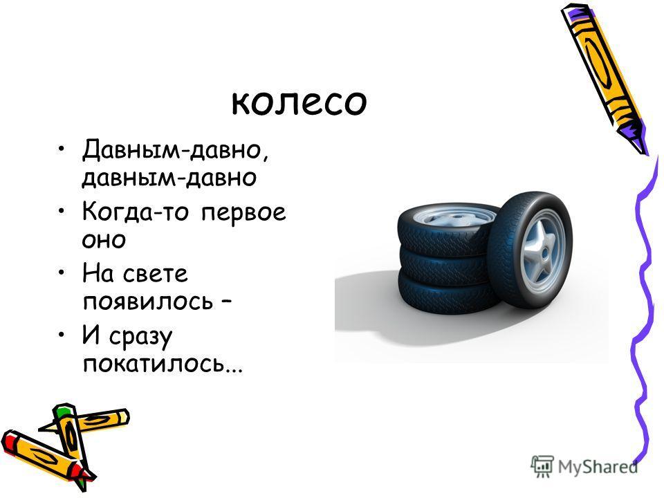 колесо Давным-давно, давным-давно Когда-то первое оно На свете появилось – И сразу покатилось...
