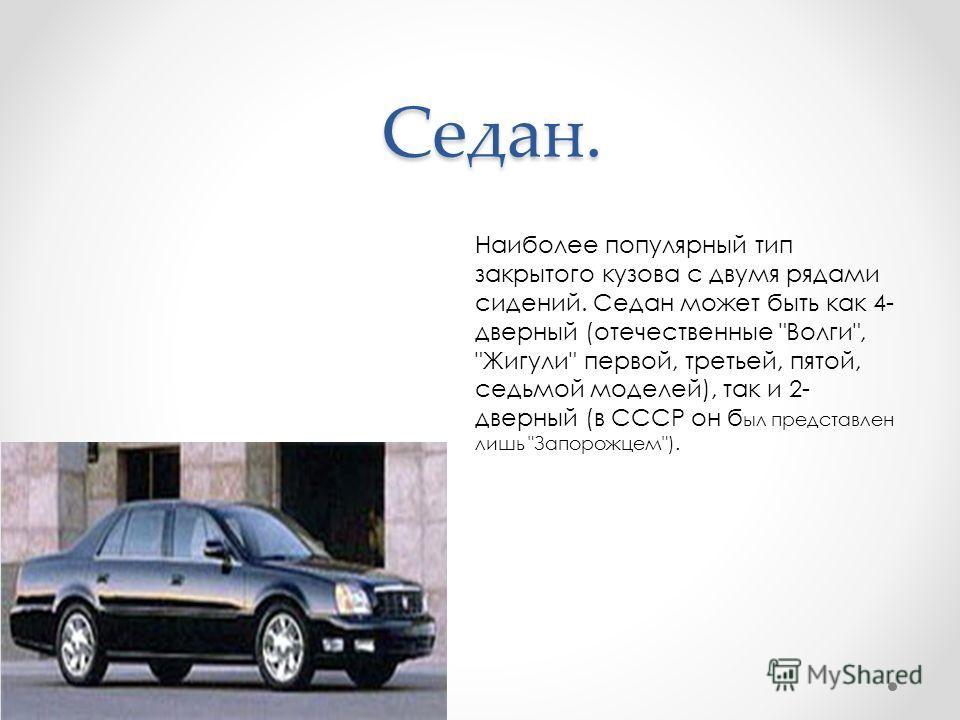 Седан. Наиболее популярный тип закрытого кузова с двумя рядами сидений. Седан может быть как 4- дверный (отечественные Волги, Жигули первой, третьей, пятой, седьмой моделей), так и 2- дверный (в СССР он б ыл представлен лишь Запорожцем).