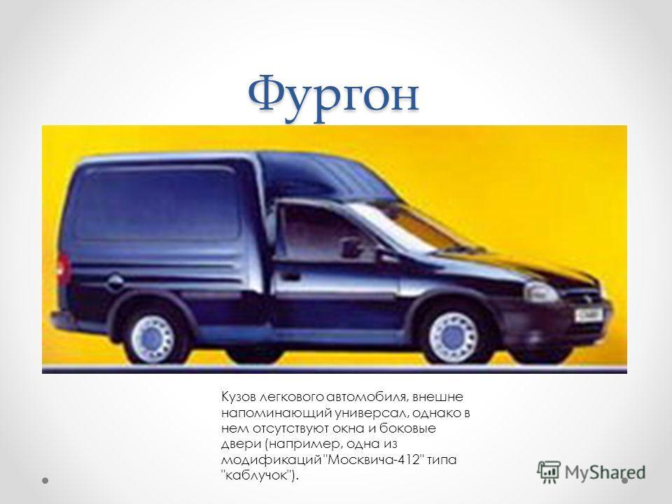 Фургон Кузов легкового автомобиля, внешне напоминающий универсал, однако в нем отсутствуют окна и боковые двери (например, одна из модификаций Москвича-412 типа каблучок).