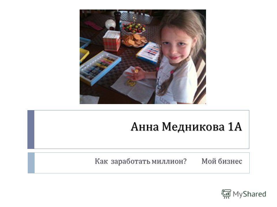 Анна Медникова 1 А Как заработать миллион ? Мой бизнес Как заработать миллион ? Мой бизнес
