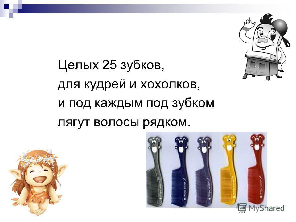 Целых 25 зубков, для кудрей и хохолков, и под каждым под зубком лягут волосы рядком.