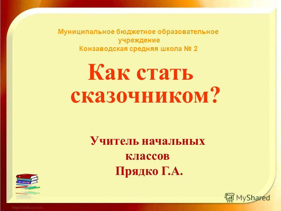 Как стать сказочником? Муниципальное бюджетное образовательное учреждение Конзаводская средняя школа 2 Учитель начальных классов Прядко Г.А.
