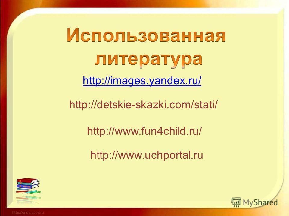 http://images.yandex.ru/ http://detskie-skazki.com/stati/ http://www.fun4child.ru/ http://www.uchportal.ru