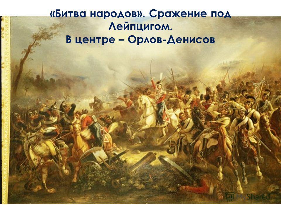 «Битва народов». Сражение под Лейпцигом. В центре – Орлов-Денисов