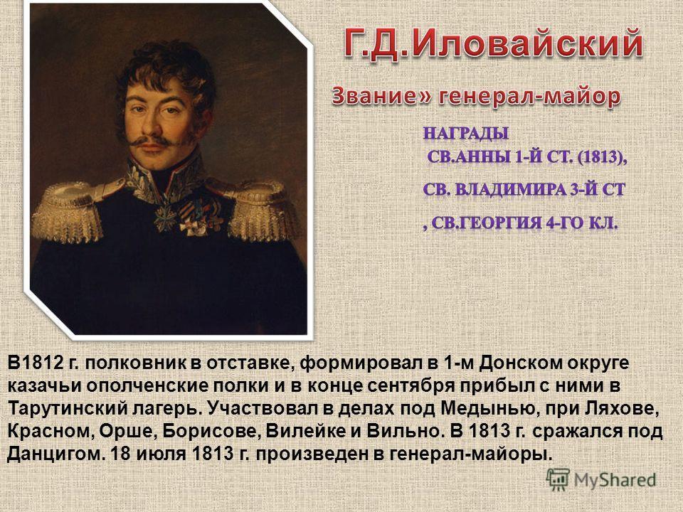 В1812 г. полковник в отставке, формировал в 1-м Донском округе казачьи ополченские полки и в конце сентября прибыл с ними в Тарутинский лагерь. Участвовал в делах под Медынью, при Ляхове, Красном, Орше, Борисове, Вилейке и Вильно. В 1813 г. сражался