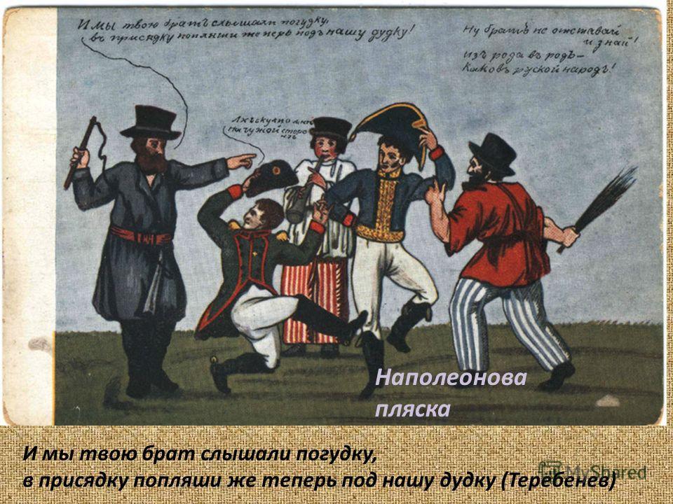 И мы твою брат слышали погудку, в присядку попляши же теперь под нашу дудку (Теребенев) Наполеонова пляска