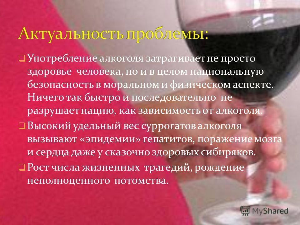 Употребление алкоголя затрагивает не просто здоровье человека, но и в целом национальную безопасность в моральном и физическом аспекте. Ничего так быстро и последовательно не разрушает нацию, как зависимость от алкоголя. Высокий удельный вес суррогат