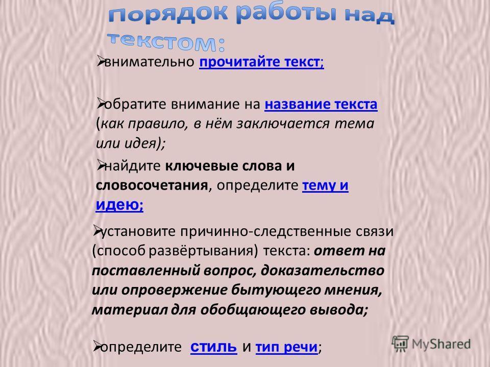 внимательно прочитайте текст;прочитайте текст; обратите внимание на название текста (как правило, в нём заключается тема или идея);название текста найдите ключевые слова и словосочетания, определите тему и идею ;тему и идею ; установите причинно-след