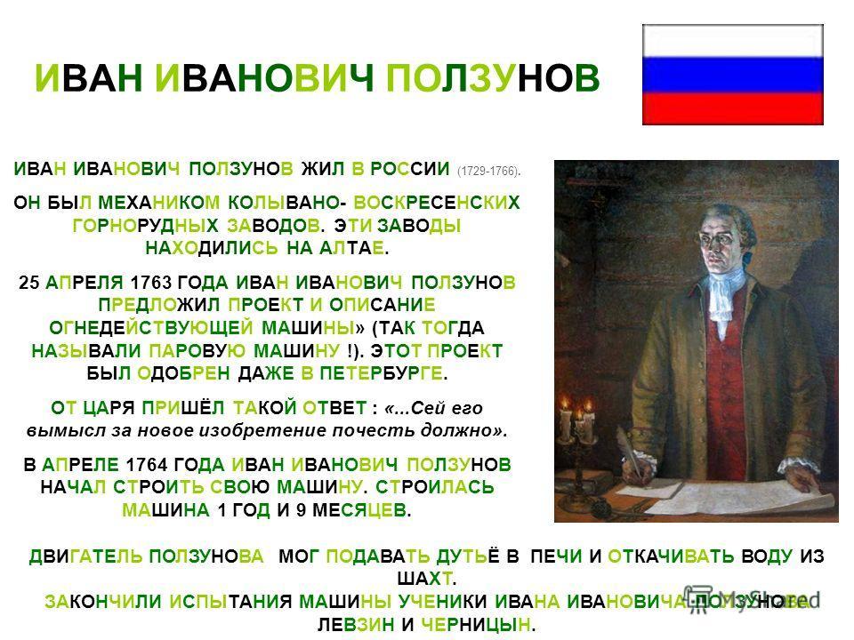 ИВАН ИВАНОВИЧ ПОЛЗУНОВ ИВАН ИВАНОВИЧ ПОЛЗУНОВ ЖИЛ В РОССИИ (1729-1766). ОН БЫЛ МЕХАНИКОМ КОЛЫВАНО- ВОСКРЕСЕНСКИХ ГОРНОРУДНЫХ ЗАВОДОВ. ЭТИ ЗАВОДЫ НАХОДИЛИСЬ НА АЛТАЕ. 25 АПРЕЛЯ 1763 ГОДА ИВАН ИВАНОВИЧ ПОЛЗУНОВ ПРЕДЛОЖИЛ ПРОЕКТ И ОПИСАНИЕ ОГНЕДЕЙСТВУЮЩ