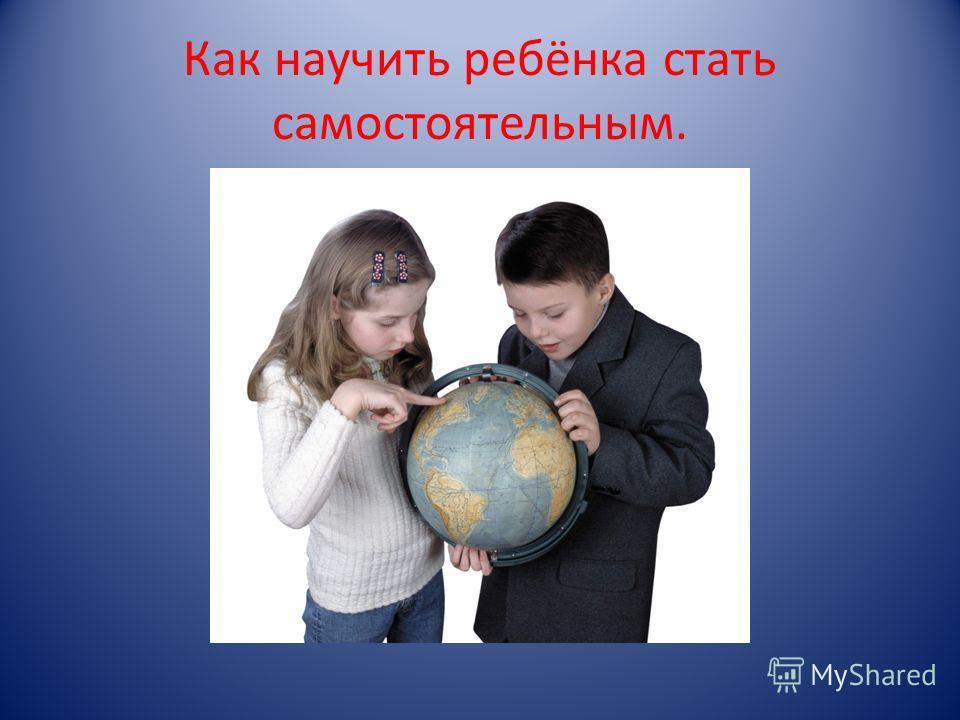Как научить ребёнка стать самостоятельным.