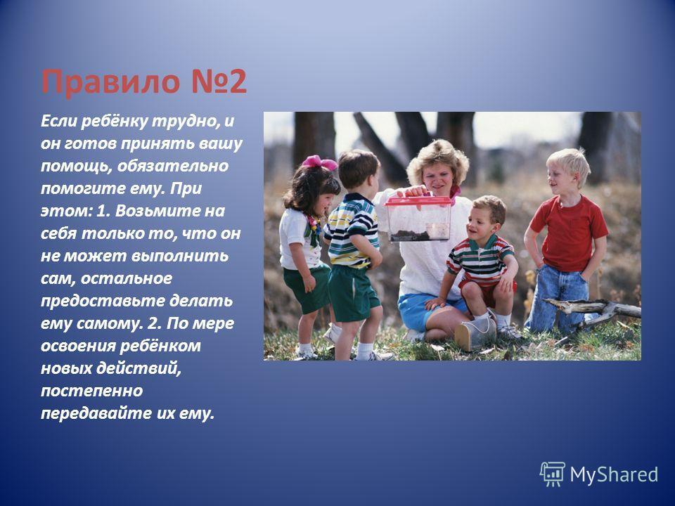 Правило 2 Если ребёнку трудно, и он готов принять вашу помощь, обязательно помогите ему. При этом: 1. Возьмите на себя только то, что он не может выполнить сам, остальное предоставьте делать ему самому. 2. По мере освоения ребёнком новых действий, по