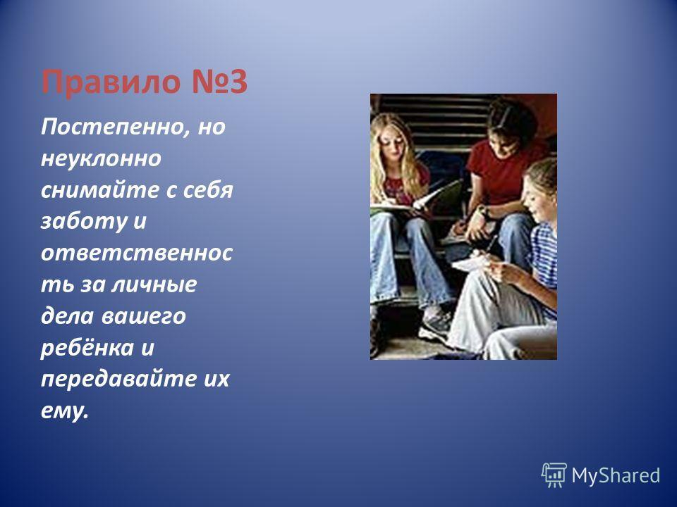 Правило 3 Постепенно, но неуклонно снимайте с себя заботу и ответственнос ть за личные дела вашего ребёнка и передавайте их ему.