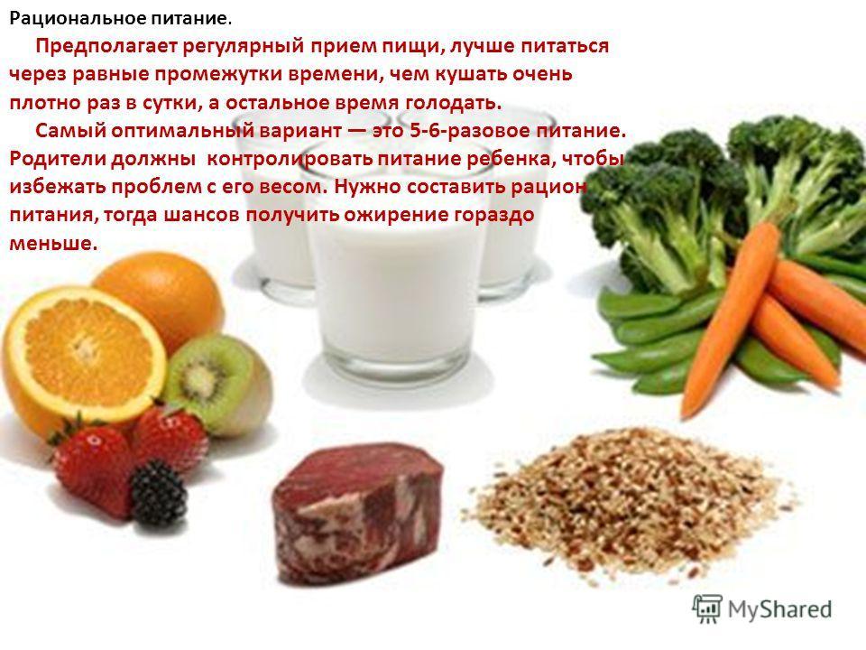 Рациональное питание. Предполагает регулярный прием пищи, лучше питаться через равные промежутки времени, чем кушать очень плотно раз в сутки, а остальное время голодать. Самый оптимальный вариант это 5-6-разовое питание. Родители должны контролирова