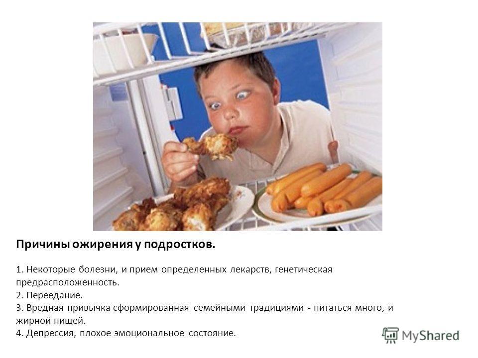 Причины ожирения у подростков. 1. Некоторые болезни, и прием определенных лекарств, генетическая предрасположенность. 2. Переедание. 3. Вредная привычка сформированная семейными традициями - питаться много, и жирной пищей. 4. Депрессия, плохое эмоцио