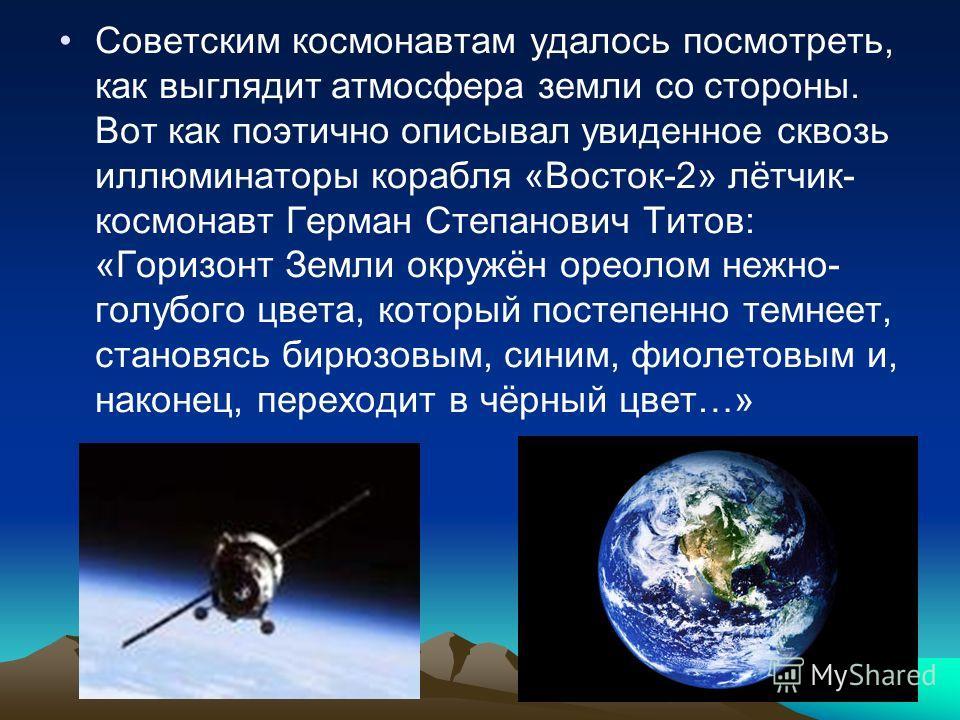 Советским космонавтам удалось посмотреть, как выглядит атмосфера земли со стороны. Вот как поэтично описывал увиденное сквозь иллюминаторы корабля «Восток-2» лётчик- космонавт Герман Степанович Титов: «Горизонт Земли окружён ореолом нежно- голубого ц