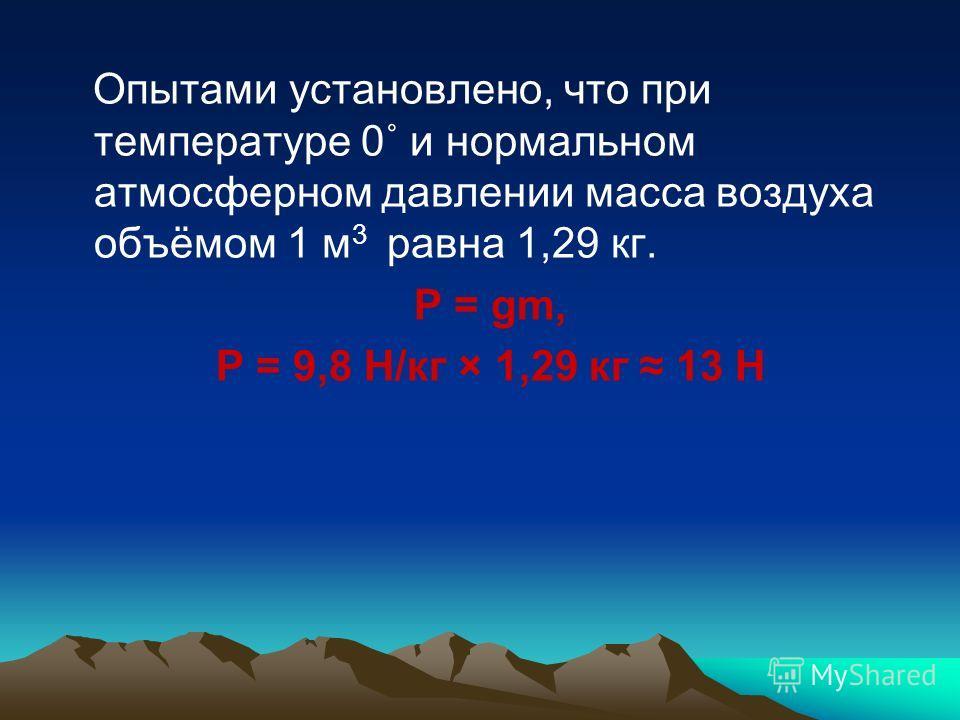 Опытами установлено, что при температуре 0˚ и нормальном атмосферном давлении масса воздуха объёмом 1 м 3 равна 1,29 кг. P = gm, P = 9,8 H/кг × 1,29 кг 13 Н
