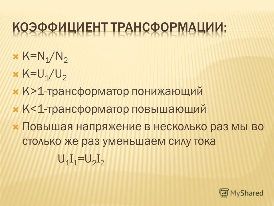 К=N 1 /N 2 К=U 1 /U 2 К>1-трансформатор понижающий К