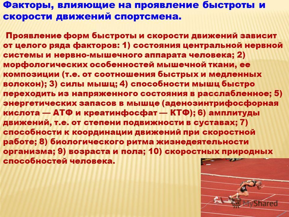 Факторы, влияющие на проявление быстроты и скорости движений спортсмена. Проявление форм быстроты и скорости движений зависит от целого ряда факторов: 1) состояния центральной нервной системы и нервно-мышечного аппарата человека; 2) морфологических о