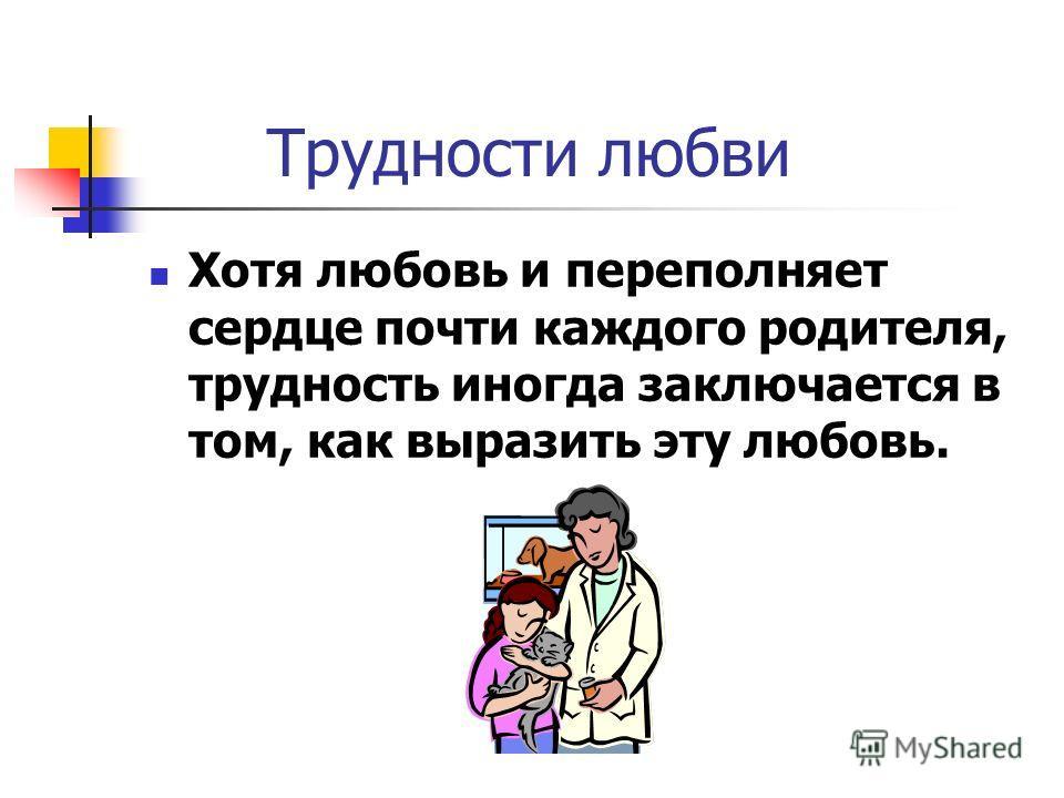 Трудности любви Хотя любовь и переполняет сердце почти каждого родителя, трудность иногда заключается в том, как выразить эту любовь.