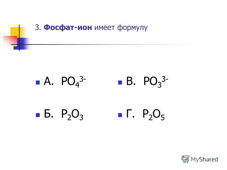 3. Фосфат-ион имеет формулу А. PO 4 3- Б. P 2 O 3 В. PO 3 3- Г. P 2 O 5