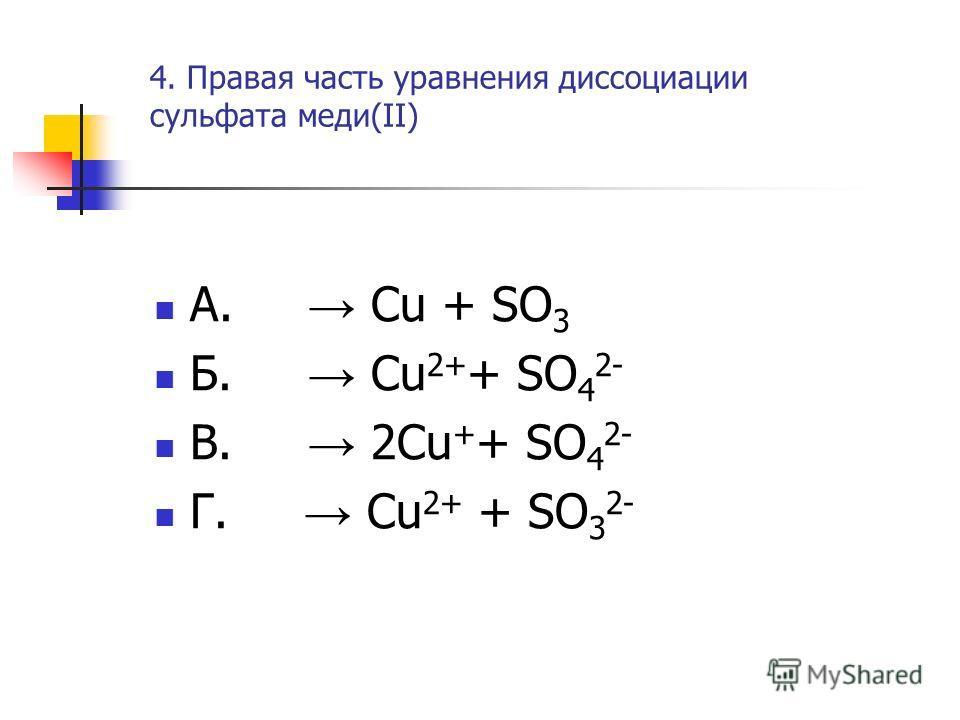 4. Правая часть уравнения диссоциации сульфата меди(II) А. Cu + SO 3 Б. Cu 2+ + SO 4 2- В. 2Cu + + SO 4 2- Г. Cu 2+ + SO 3 2-