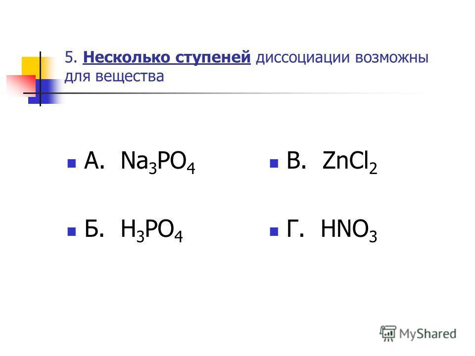 5. Несколько ступеней диссоциации возможны для вещества А. Na 3 PO 4 Б. H 3 PO 4 В. ZnCl 2 Г. HNO 3