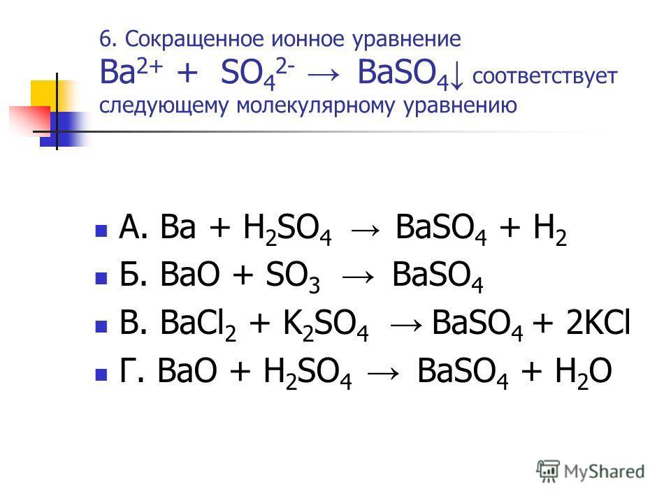 6. Сокращенное ионное уравнение Ba 2+ + SO 4 2- BaSO 4 соответствует следующему молекулярному уравнению А. Ba + H 2 SO 4 BaSO 4 + H 2 Б. BaO + SO 3 BaSO 4 В. BaCl 2 + K 2 SO 4 BaSO 4 + 2KCl Г. BaO + H 2 SO 4 BaSO 4 + H 2 O