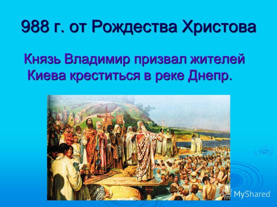 988 г. от Рождества Христова Князь Владимир призвал жителей Киева креститься в реке Днепр. Князь Владимир призвал жителей Киева креститься в реке Днепр.