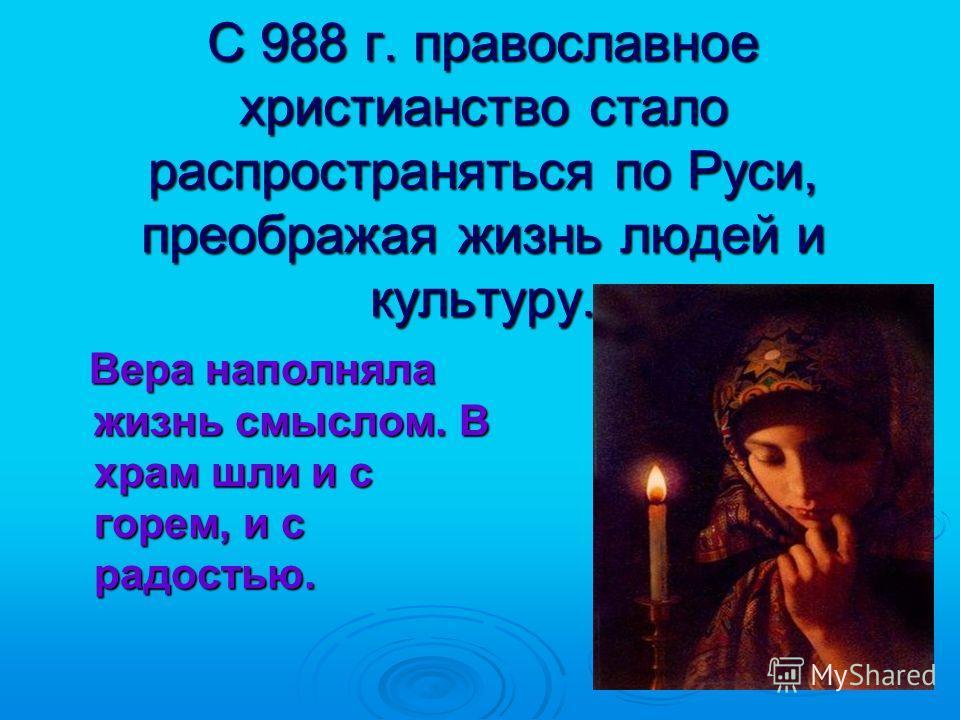 С 988 г. православное христианство стало распространяться по Руси, преображая жизнь людей и культуру. Вера наполняла жизнь смыслом. В храм шли и с горем, и с радостью. Вера наполняла жизнь смыслом. В храм шли и с горем, и с радостью.