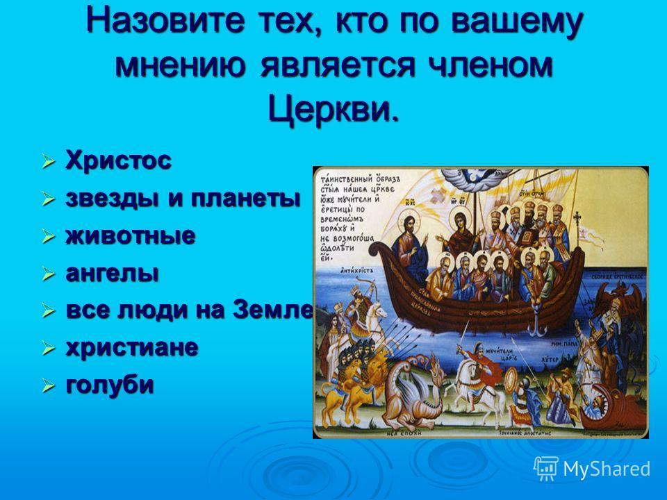 Назовите тех, кто по вашему мнению является членом Церкви. Христос Христос звезды и планеты звезды и планеты животные животные ангелы ангелы все люди на Земле все люди на Земле христиане христиане голуби голуби