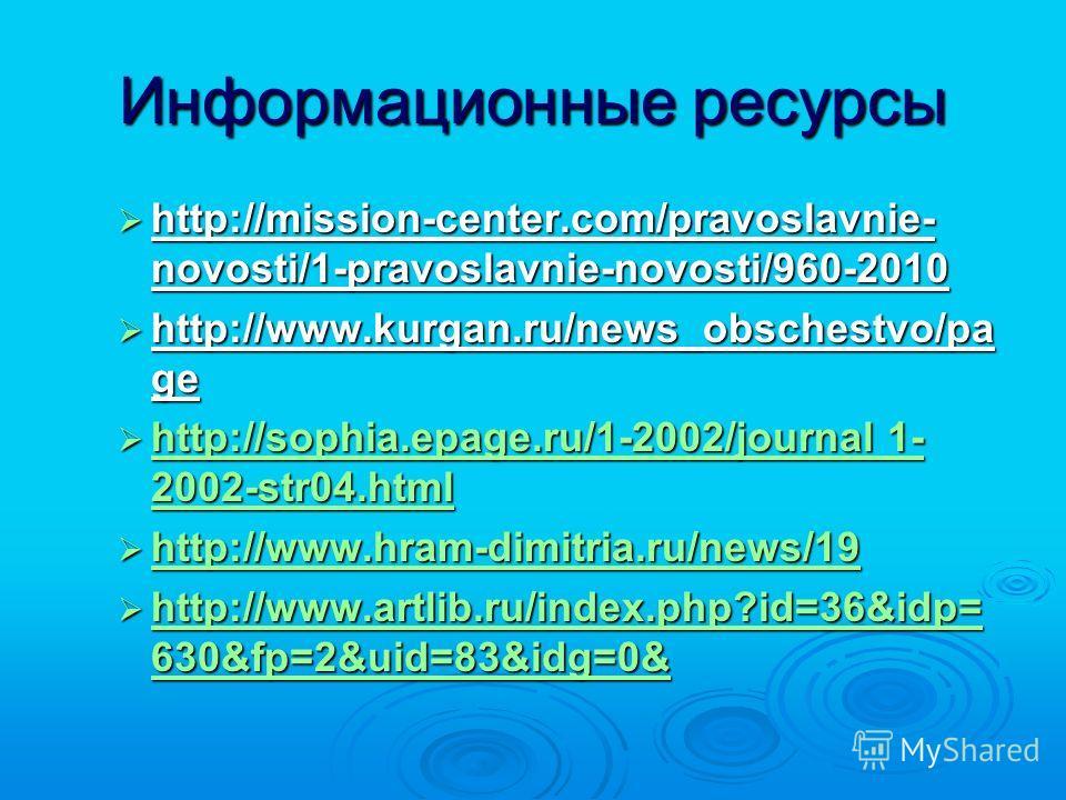 Информационные ресурсы http://mission-center.com/pravoslavnie- novosti/1-pravoslavnie-novosti/960-2010 http://mission-center.com/pravoslavnie- novosti/1-pravoslavnie-novosti/960-2010 http://www.kurgan.ru/news_obschestvo/pa ge http://www.kurgan.ru/new