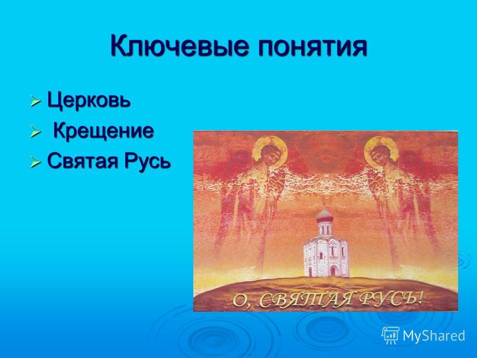 Ключевые понятия Церковь Церковь Крещение Крещение Святая Русь Святая Русь