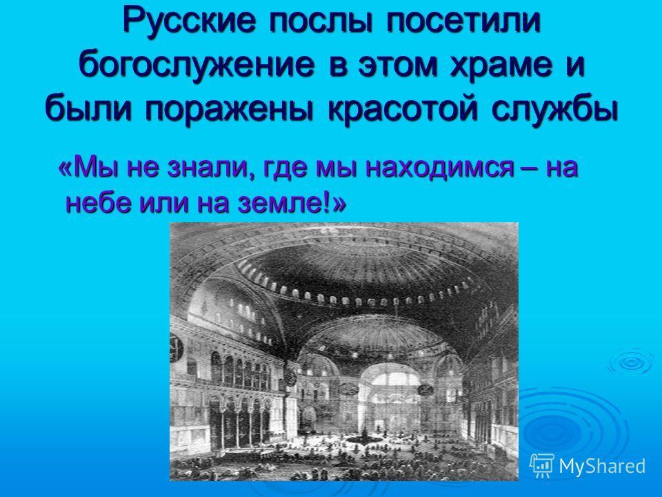 Русские послы посетили богослужение в этом храме и были поражены красотой службы «Мы не знали, где мы находимся – на небе или на земле!» «Мы не знали, где мы находимся – на небе или на земле!»