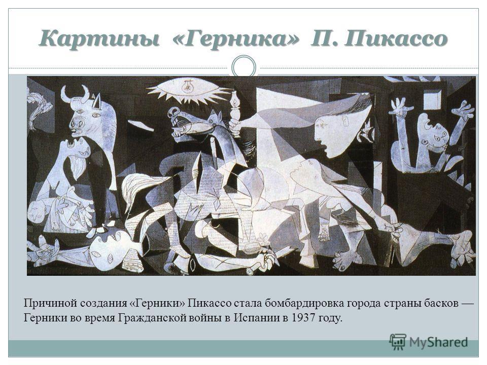 Картины «Герника» П. Пикассо Причиной создания «Герники» Пикассо стала бомбардировка города страны басков Герники во время Гражданской войны в Испании в 1937 году.