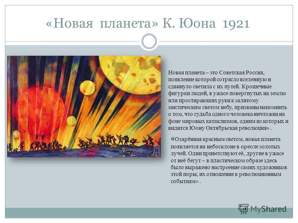«Новая планета» К. Юона 1921 Новая планета – это Советская Россия, появление которой сотрясло вселенную и сдвинуло светила с их путей. Крошечные фигурки людей, в ужасе повергнутых на землю или простирающих руки к залитому мистическим светом небу, при