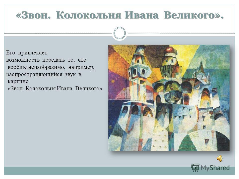 «Звон. Колокольня Ивана Великого». Его привлекает возможность передать то, что вообще неизобразимо, например, распространяющийся звук в картине «Звон. Колокольня Ивана Великого».
