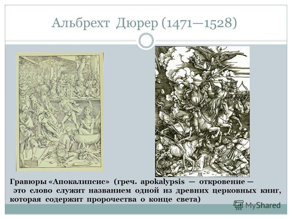 Альбрехт Дюрер (14711528) Гравюры «Апокалипсис» (греч. apokalypsis откровение это слово служит названием одной из древних церковных книг, которая содержит пророчества о конце света)