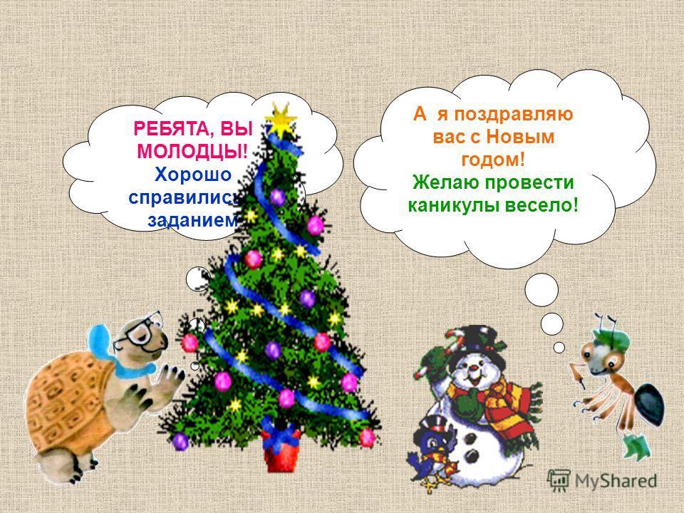 РЕБЯТА, ВЫ МОЛОДЦЫ! Хорошо справились с заданием А я поздравляю вас с Новым годом! Желаю провести каникулы весело!