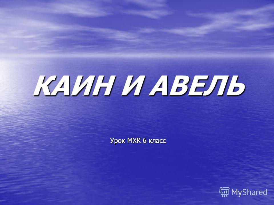 КАИН И АВЕЛЬ Урок МХК 6 класс
