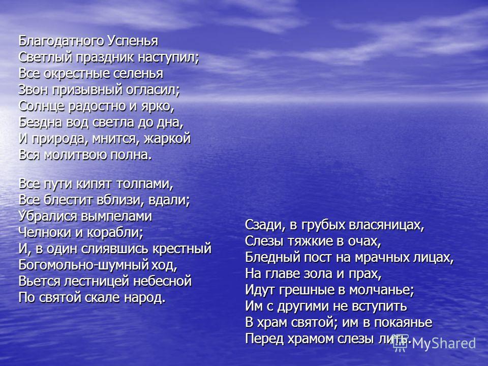 Благодатного Успенья Светлый праздник наступил; Все окрестные селенья Звон призывный огласил; Солнце радостно и ярко, Бездна вод светла до дна, И природа, мнится, жаркой Вся молитвою полна. Все пути кипят толпами, Все блестит вблизи, вдали; У́бралися